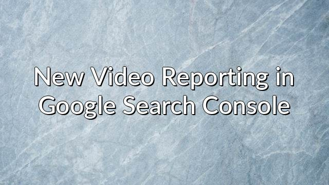 New Video Reporting in Google Search Console